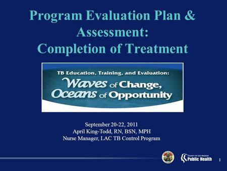 Program Evaluation Plan & Assessment: Completion of Treatment 1 September 20-22, 2011 April King-Todd, RN, BSN, MPH Nurse Manager, LAC TB Control Program.