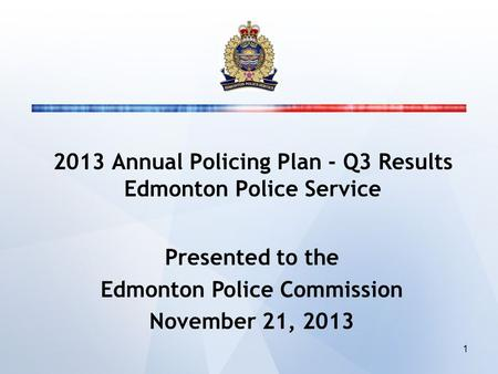 2013 Annual Policing Plan - Q3 Results Edmonton Police Service Presented to the Edmonton Police Commission November 21, 2013 1.