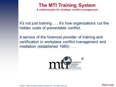 © 2003 - 2008 by Dana Mediation Institute, Inc. All rights reserved. The MTI Training System A cafeteria plan for strategic conflict management Its not.