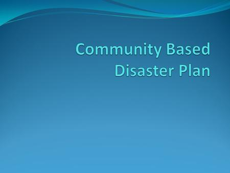 What is Community……? Shares one or more common thing such as living in the same environment. Similar disaster risk exposure or having been affected by.
