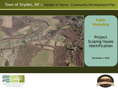 Town of Dryden, NY :: Hamlet of Varna – Community Development Plan Public Workshop Project Scoping/Issues Identification December 1, 2010.