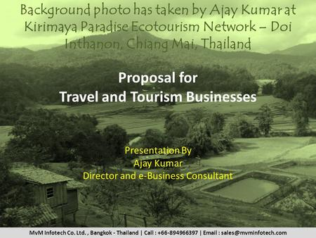 Proposal for Travel and Tourism Businesses Presentation By Ajay Kumar Director and e-Business Consultant Background photo has taken by Ajay Kumar at Kirimaya.