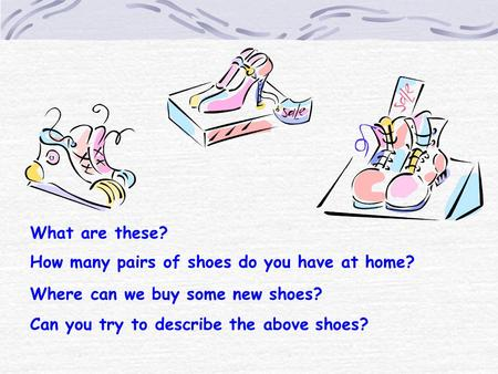 What are these? How many pairs of shoes do you have at home? Where can we buy some new shoes? Can you try to describe the above shoes?