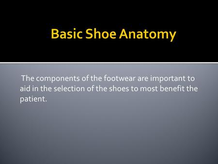 The components of the footwear are important to aid in the selection of the shoes to most benefit the patient.