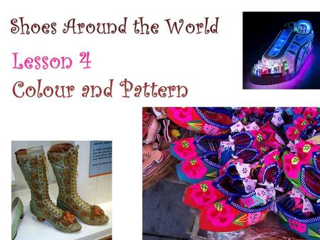 Shoes Around the World Lesson 4 Colour and Pattern.