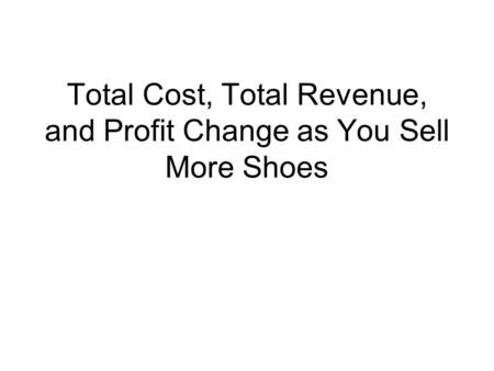 Total Cost, Total Revenue, and Profit Change as You Sell More Shoes.