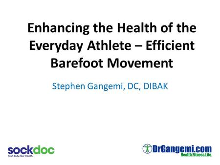 Enhancing the Health of the Everyday Athlete – Efficient Barefoot Movement Stephen Gangemi, DC, DIBAK.