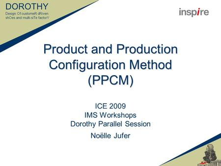 DOROTHY Design Of customeR dRiven shOes and multi-siTe factorY Product and Production Configuration Method (PPCM) ICE 2009 IMS Workshops Dorothy Parallel.