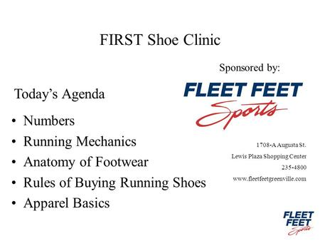 FIRST Shoe Clinic Numbers Running Mechanics Anatomy of Footwear Rules of Buying Running Shoes Apparel Basics Todays Agenda Sponsored by: 1708-A Augusta.