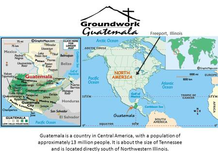 Freeport, Illinois Guatemala is a country in Central America, with a population of approximately 13 million people. It is about the size of Tennessee and.