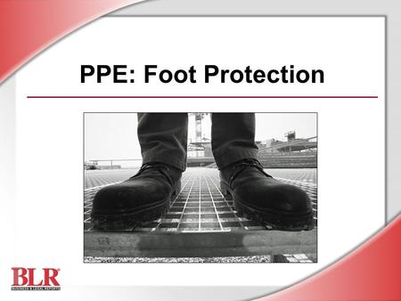 PPE: Foot Protection. © Business & Legal Reports, Inc. 0704 Session Objectives You will be able to: Identify foot hazards Choose appropriate footwear.