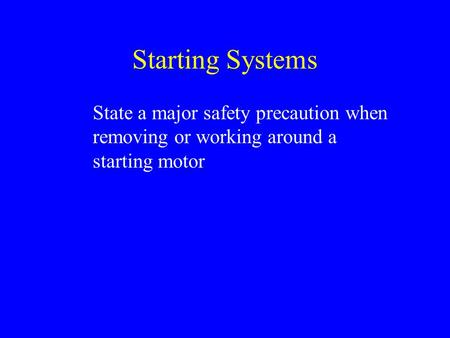 Starting Systems State a major safety precaution when removing or working around a starting motor.