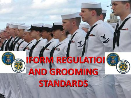UNIFORM REGULATIONS AND GROOMING STANDARDS. WEARING UNIFORMS WITH PRIDE -Uniforms should reflect pride in yourself, the United States Navy, and the United.