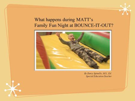 What happens during MATTs Family Fun Night at BOUNCE-IT-OUT? By Darcy Spinello, M.S., Ed. Special Education Teacher.