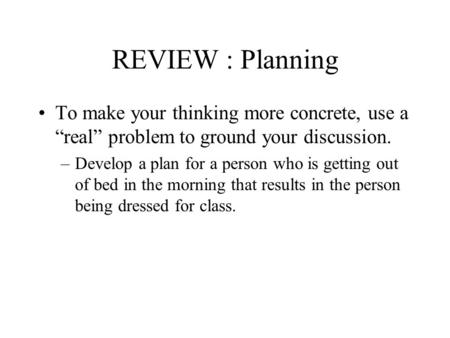REVIEW : Planning To make your thinking more concrete, use a real problem to ground your discussion. –Develop a plan for a person who is getting out of.