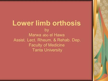 Lower limb orthosis by Marwa abo el Hawa Assist. Lect. Rheum. & Rehab