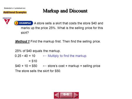 A store sells a skirt that costs the store $40 and marks up the price 25%. What is the selling price for this skirt? Markup and Discount COURSE 3 LESSON.
