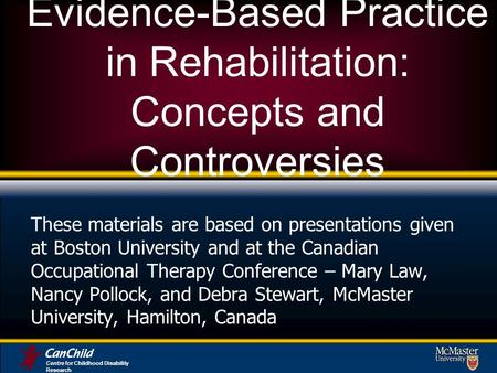 Evidence-Based Practice in Rehabilitation: Concepts and Controversies These materials are based on presentations given at Boston University and at the.