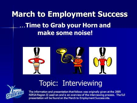 March to Employment Success … … Time to Grab your Horn and make some noise! Topic: Interviewing The information and presentation that follows was originally.