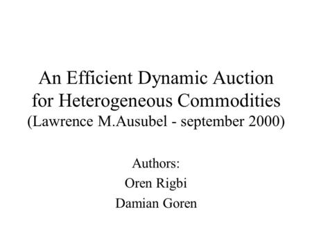 An Efficient Dynamic Auction for Heterogeneous Commodities (Lawrence M.Ausubel - september 2000) Authors: Oren Rigbi Damian Goren.