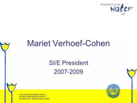 Mariet Verhoef-Cohen SI/E President 2007-2009. Soroptimists go for Water Too much Too little Too dirty.