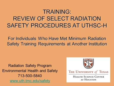 TRAINING: REVIEW OF SELECT RADIATION SAFETY PROCEDURES AT UTHSC-H For Individuals Who Have Met Minimum Radiation Safety Training Requirements at Another.
