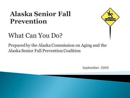 What Can You Do? Prepared by the Alaska Commission on Aging and the Alaska Senior Fall Prevention Coalition September 2009.