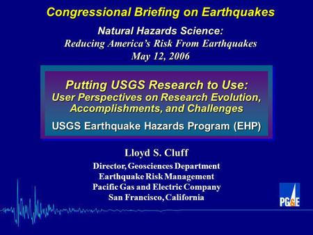 Putting USGS Research to Use: User Perspectives on Research Evolution, Accomplishments, and Challenges USGS Earthquake Hazards Program (EHP) Lloyd S. Cluff.