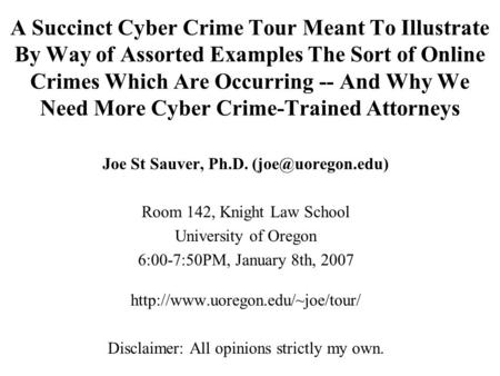 Joe St Sauver, Ph.D. (joe@uoregon.edu) A Succinct Cyber Crime Tour Meant To Illustrate By Way of Assorted Examples <strong>The</strong> Sort of Online Crimes Which Are.