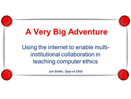 A Very Big Adventure Using the internet to enable multi- institutional collaboration in teaching computer ethics Joe Griffin, Dept of CSIS.