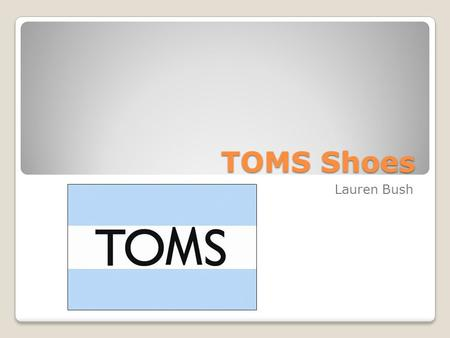 TOMS Shoes Lauren Bush. What is TOMS? For-profit company in Santa Monica, CA 2006, Blake Mycoskie Shoes based off of Argentinas alpargata Shoes for Tomorrow.