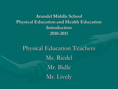 Arundel Middle School Physical Education and Health Education Introduction 2010-2011 Physical Education Teachers Ms. Riedel Mr. Bidle Mr. Lively.