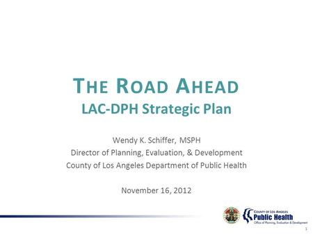 T HE R OAD A HEAD LAC-DPH Strategic Plan Wendy K. Schiffer, MSPH Director of Planning, Evaluation, & Development County of Los Angeles Department of Public.