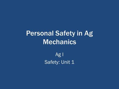 Personal Safety in Ag Mechanics Ag I Safety: Unit 1.
