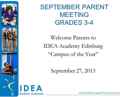College for all children No Excuses! 2010-2011 TEA Exemplary Public School System! SEPTEMBER PARENT MEETING GRADES 3-4 Welcome Parents to IDEA Academy.