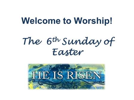 Welcome to Worship! The 6 th Sunday of Easter. Please join us for Holy Communion! Welcome to the Lutheran Church of our Saviour! We will be celebrating.