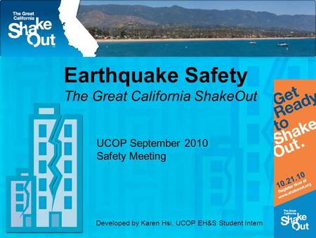 Earthquake Safety The Great California ShakeOut UCOP September 2010 Safety Meeting Developed by Karen Hsi, UCOP EH&S Student Intern.