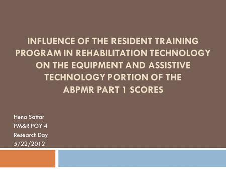 INFLUENCE OF THE RESIDENT TRAINING PROGRAM IN REHABILITATION TECHNOLOGY ON THE EQUIPMENT AND ASSISTIVE TECHNOLOGY PORTION OF THE ABPMR PART 1 SCORES Hena.