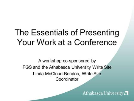 The Essentials of Presenting Your Work at a Conference A workshop co-sponsored by FGS and the Athabasca University Write Site Linda McCloud-Bondoc, Write.
