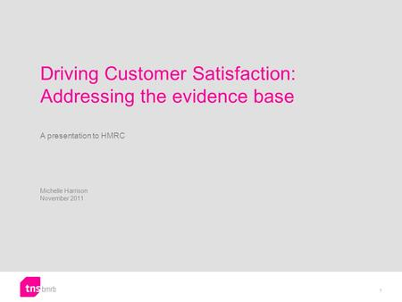 Driving Customer Satisfaction: Addressing the evidence base A presentation to HMRC Michelle Harrison November 2011 1.