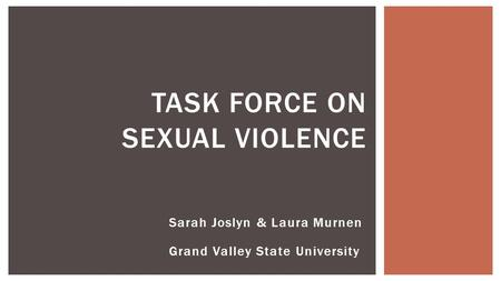 Sarah Joslyn & Laura Murnen Grand Valley State University TASK FORCE ON SEXUAL VIOLENCE.