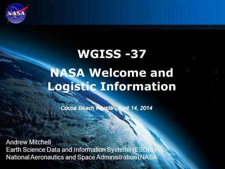 1 WGISS -37 NASA Welcome and Logistic Information Andrew Mitchell Earth Science Data and Information Systems (ESDIS) National Aeronautics and Space Administration.