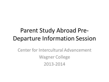Parent Study Abroad Pre- Departure Information Session Center for Intercultural Advancement Wagner College 2013-2014.