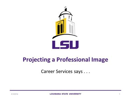 6/3/2014 LOUISIANA STATE UNIVERSITY 1 Projecting a Professional Image Career Services says...