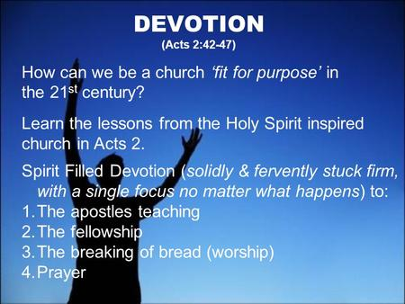 DEVOTION (Acts 2:42-47) How can we be a church fit for purpose in the 21 st century? Learn the lessons from the Holy Spirit inspired church in Acts 2.