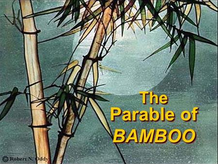 The Parable of BAMBOO The Parable of BAMBOO. Once upon a time… in the heart of the Eastern Kingdom lay a beautiful garden.