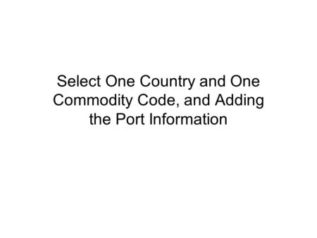 Select One Country and One Commodity Code, and Adding the Port Information.