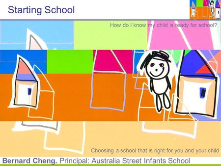 Starting School How do I know my child is ready for school? Choosing a school that is right for you and your child Bernard Cheng. Principal: Australia.
