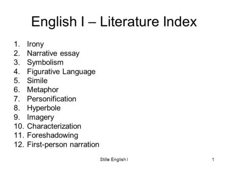 Stille English I1 English I – Literature Index 1.Irony 2.Narrative essay 3.Symbolism 4.Figurative Language 5.Simile 6.Metaphor 7.Personification 8.Hyperbole.