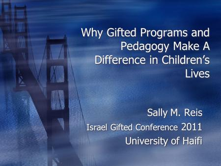Why Gifted Programs and Pedagogy Make A Difference in Childrens Lives Sally M. Reis Israel Gifted Conference 2011 University of Haifi Sally M. Reis Israel.